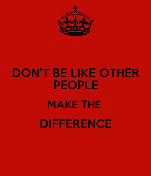 DON'T BE LIKE OTHER PEOPLE MAKE THE  DIFFERENCE