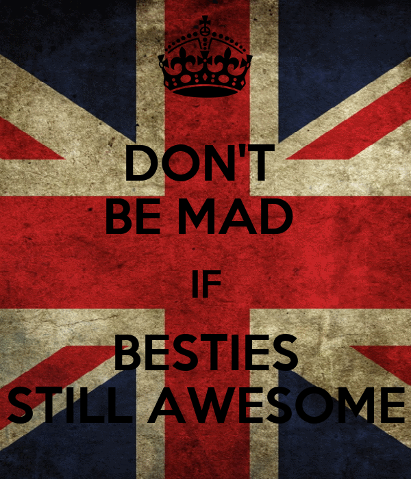 DON'T  BE MAD  IF BESTIES STILL AWESOME