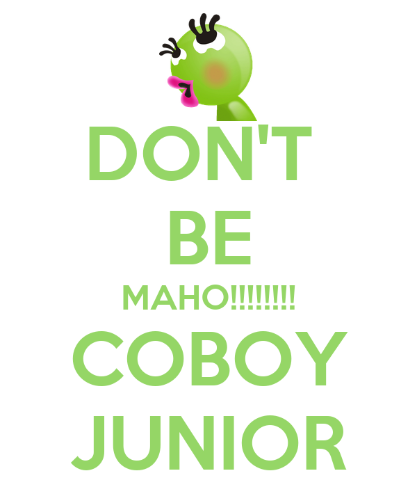DON'T  BE MAHO!!!!!!!! COBOY JUNIOR