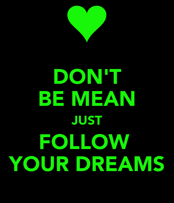 DON'T BE MEAN JUST FOLLOW  YOUR DREAMS