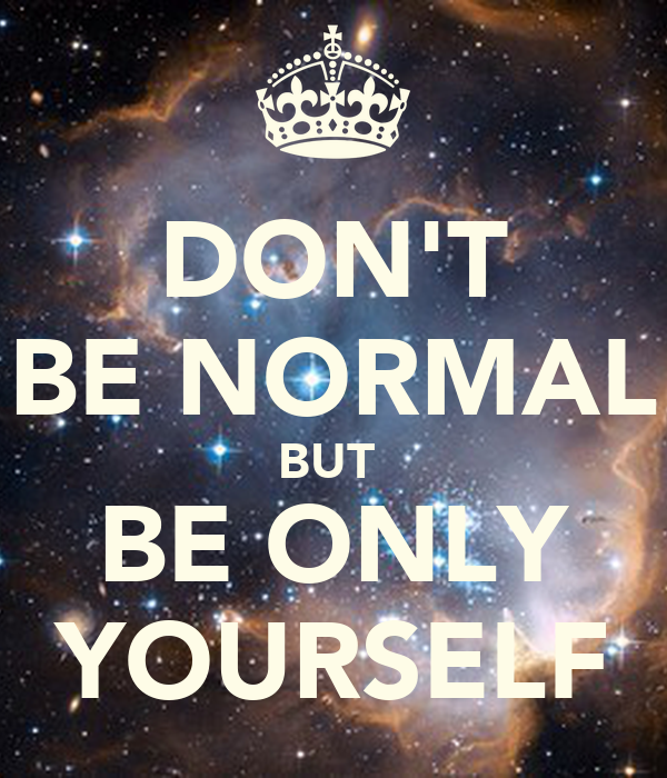 DON'T BE NORMAL BUT  BE ONLY YOURSELF