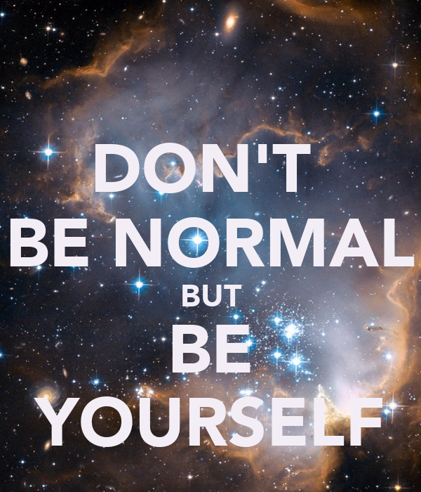 DON'T  BE NORMAL BUT BE YOURSELF