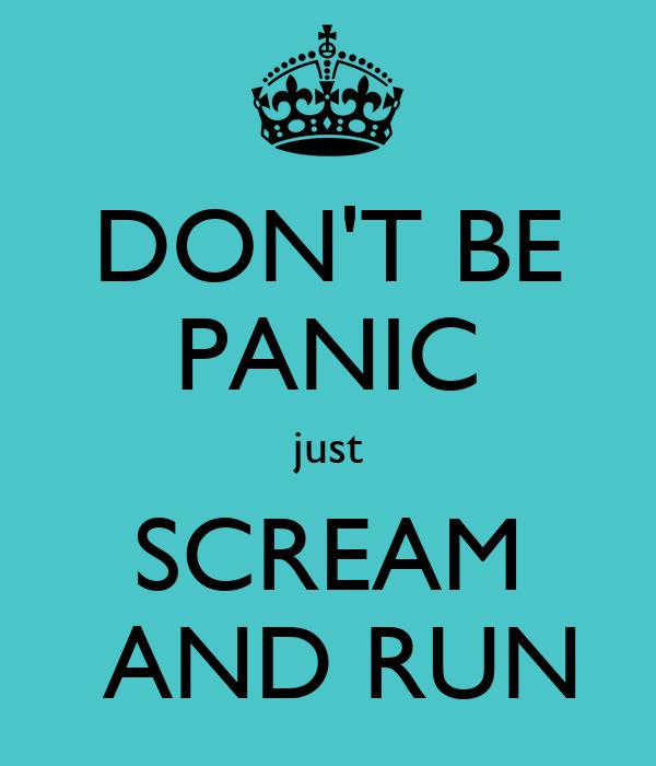 DON'T BE PANIC just SCREAM  AND RUN