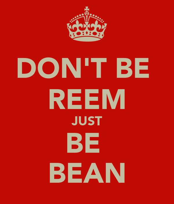 DON'T BE  REEM JUST BE  BEAN