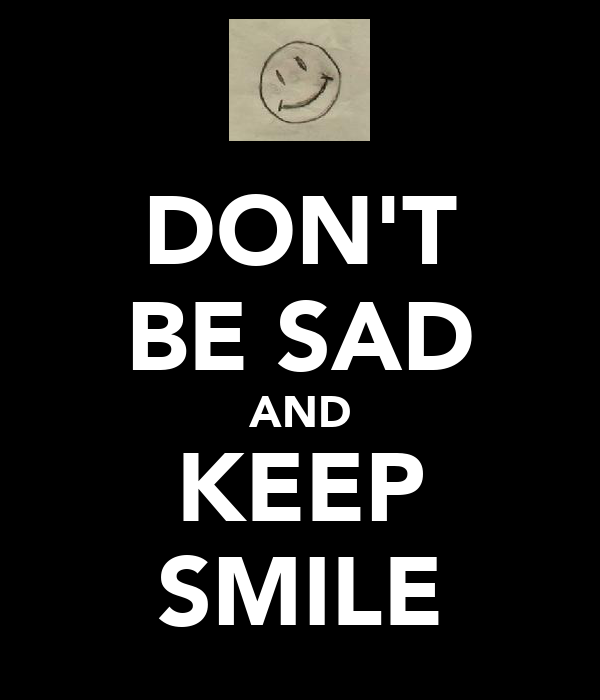 DON'T BE SAD AND KEEP SMILE