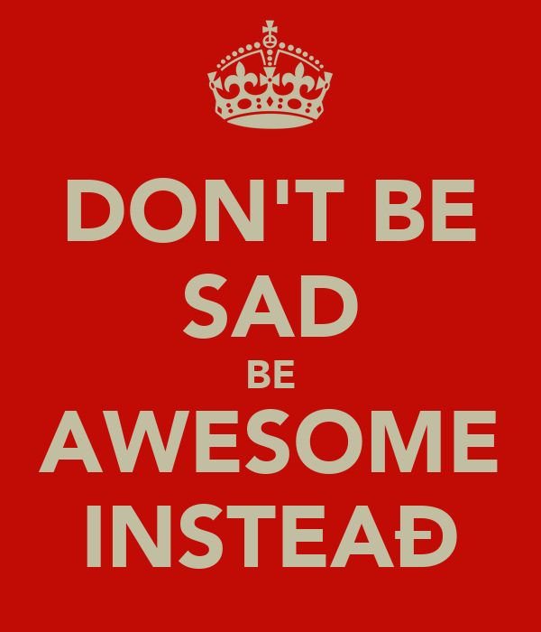 DON'T BE SAD BE AWESOME INSTEAÐ