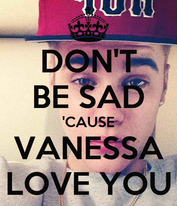 DON'T BE SAD 'CAUSE VANESSA LOVE YOU