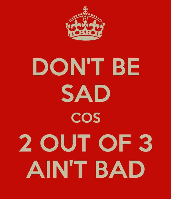 DON'T BE SAD COS 2 OUT OF 3 AIN'T BAD