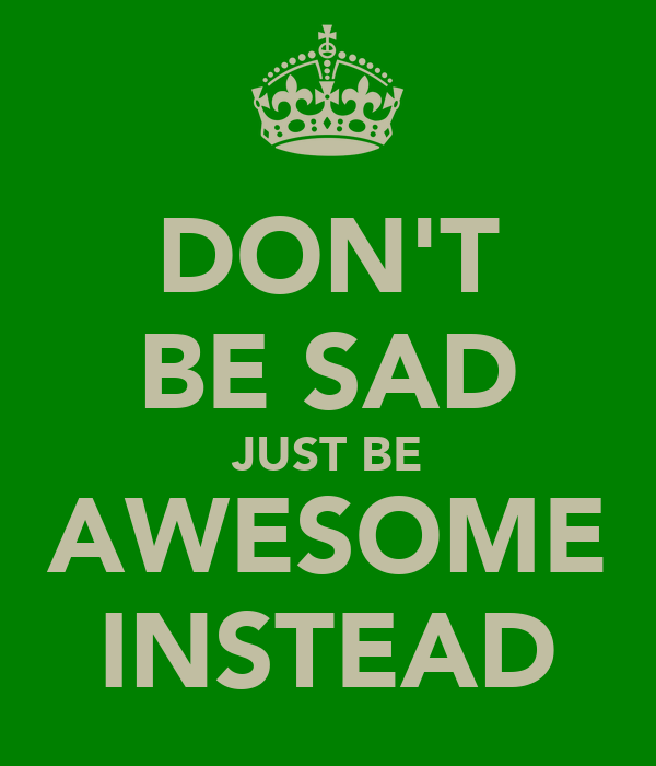 DON'T BE SAD JUST BE AWESOME INSTEAD