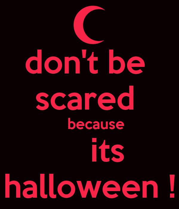 don't be  scared      because       its  halloween !