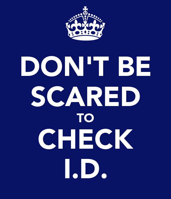DON'T BE SCARED TO CHECK I.D.