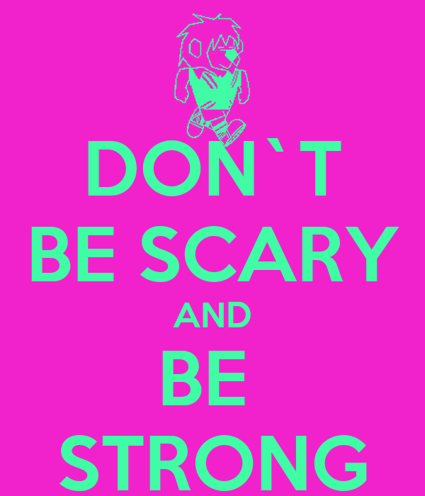 DON`T BE SCARY AND BE  STRONG