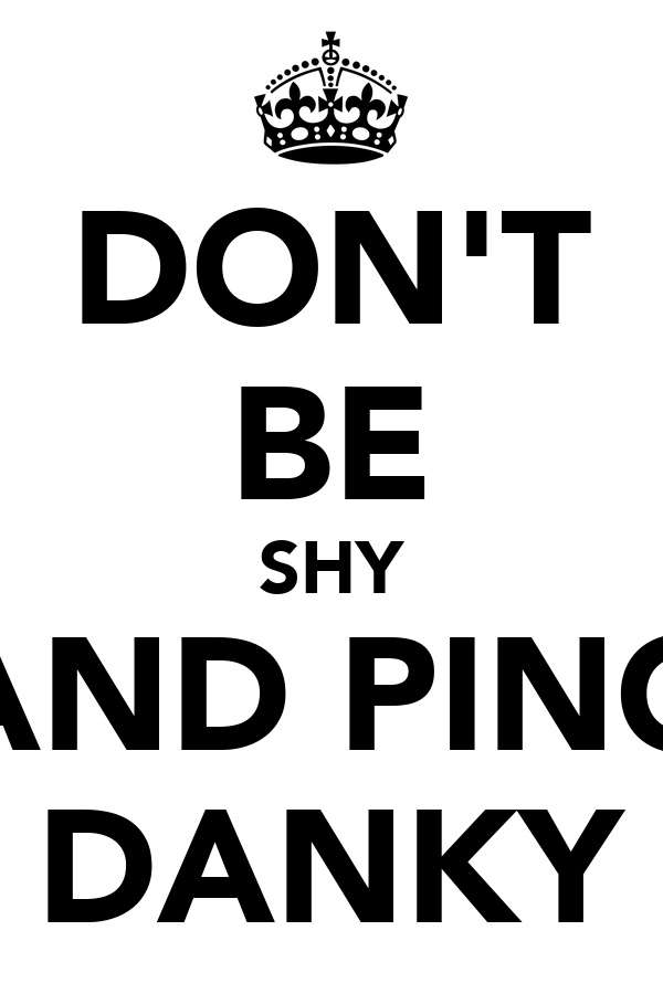 DON'T BE SHY AND PING DANKY