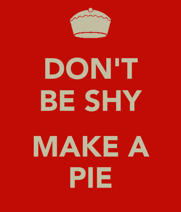 DON'T BE SHY  MAKE A PIE