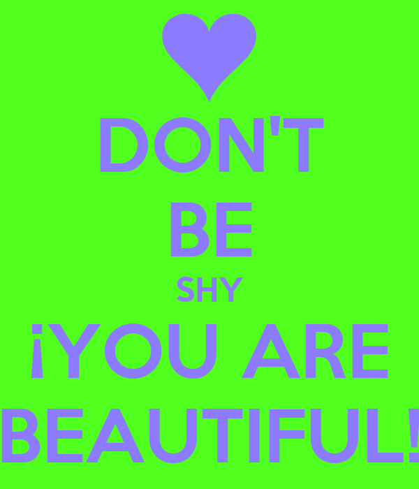 DON'T BE SHY ¡YOU ARE BEAUTIFUL!