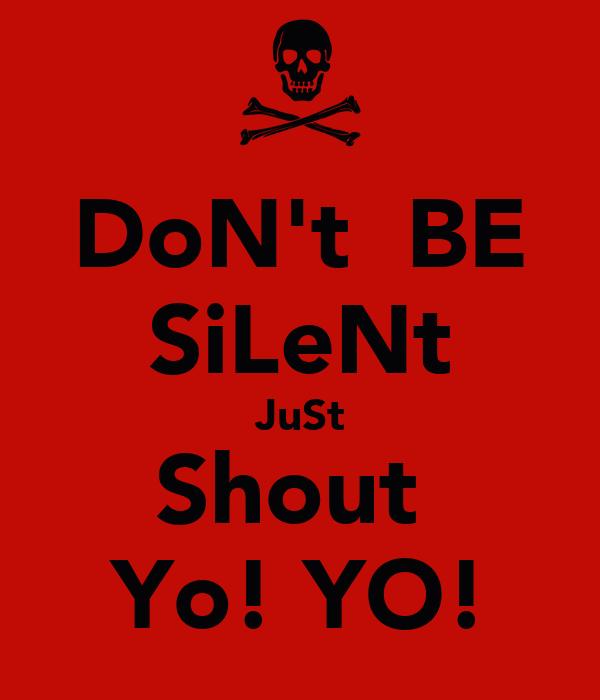 DoN't  BE SiLeNt JuSt Shout  Yo! YO!