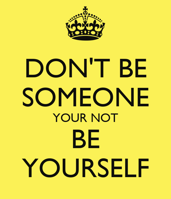 DON'T BE SOMEONE YOUR NOT BE YOURSELF