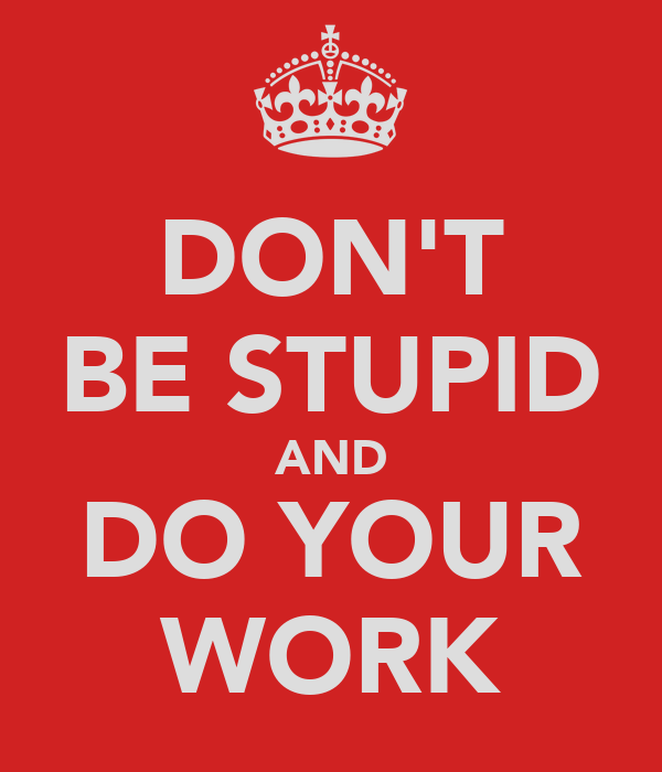 DON'T BE STUPID AND DO YOUR WORK