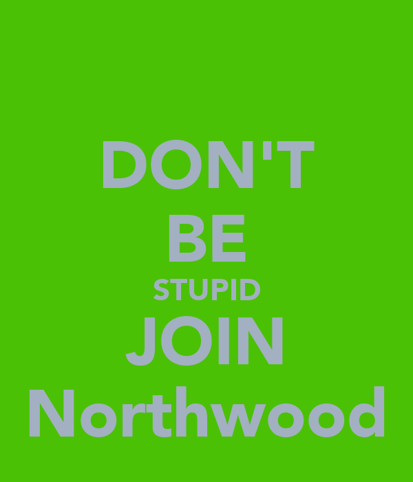 DON'T BE STUPID JOIN Northwood
