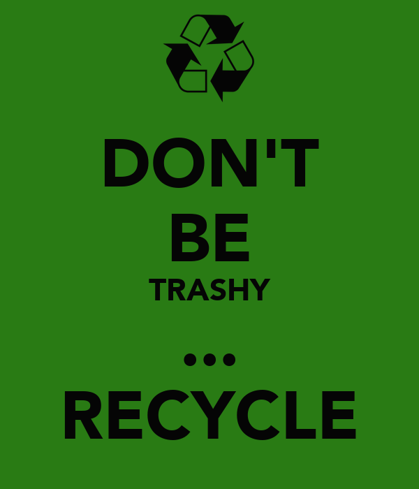 DON'T BE TRASHY ... RECYCLE