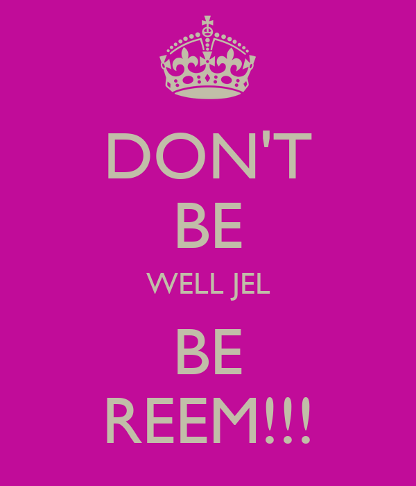 DON'T BE WELL JEL BE REEM!!!