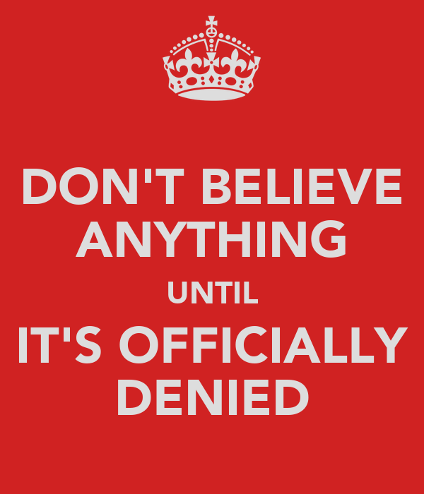 DON'T BELIEVE ANYTHING UNTIL IT'S OFFICIALLY DENIED