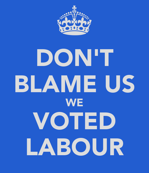DON'T BLAME US WE VOTED LABOUR