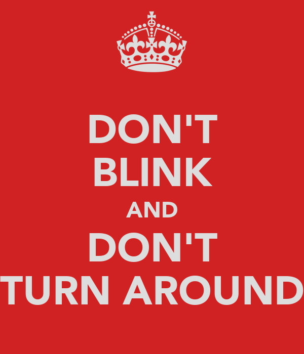 DON'T BLINK AND DON'T TURN AROUND
