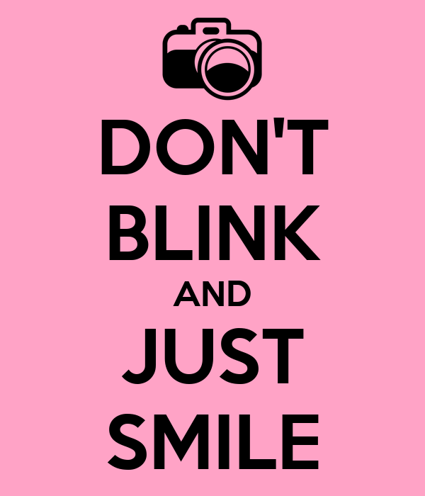 DON'T BLINK AND JUST SMILE
