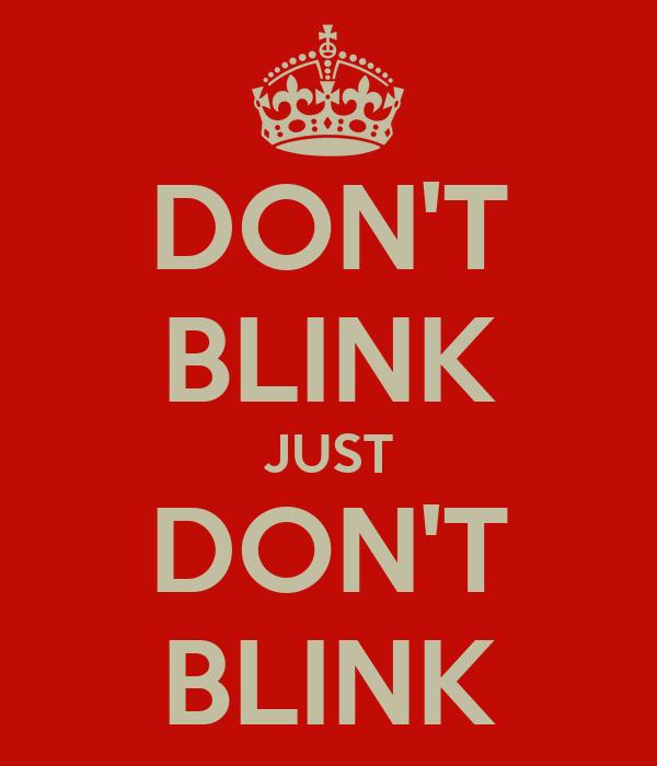 DON'T BLINK JUST DON'T BLINK