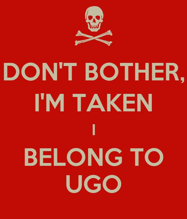 DON'T BOTHER, I'M TAKEN I BELONG TO UGO