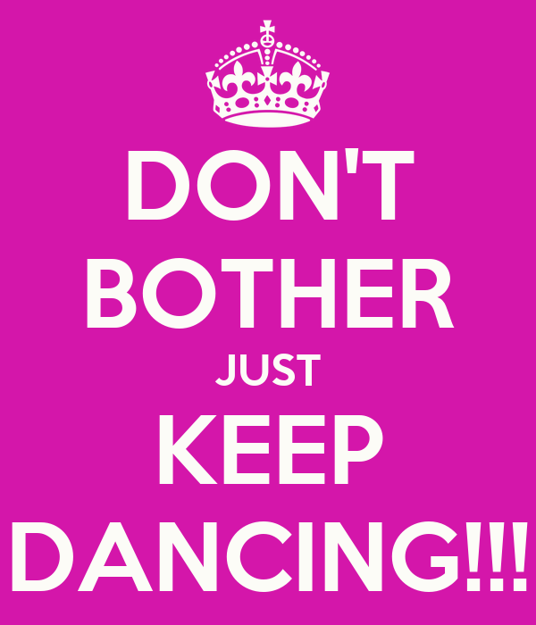 DON'T BOTHER JUST KEEP DANCING!!!