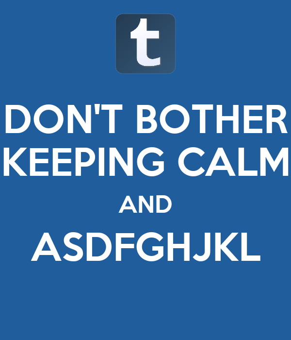 DON'T BOTHER KEEPING CALM AND ASDFGHJKL