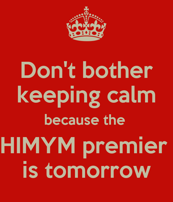 Don't bother keeping calm because the  HIMYM premier  is tomorrow