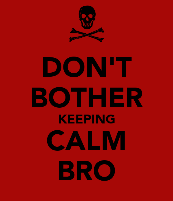 DON'T BOTHER KEEPING CALM BRO