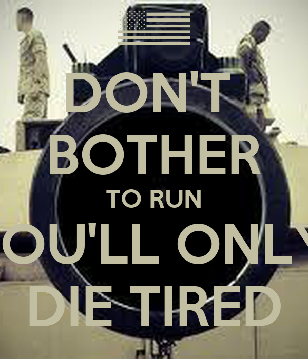 DON'T  BOTHER TO RUN YOU'LL ONLY  DIE TIRED