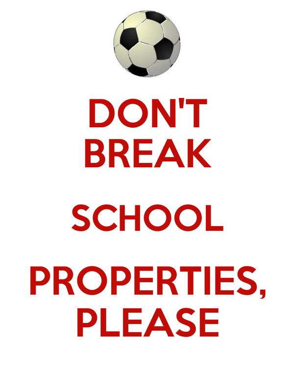 DON'T BREAK SCHOOL PROPERTIES, PLEASE