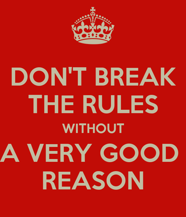DON'T BREAK THE RULES WITHOUT A VERY GOOD  REASON