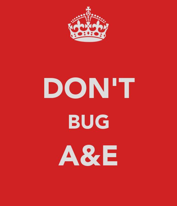 DON'T BUG A&E