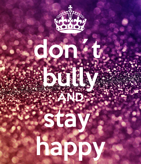 don´t  bully AND stay  happy
