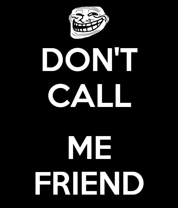 DON'T CALL  ME FRIEND