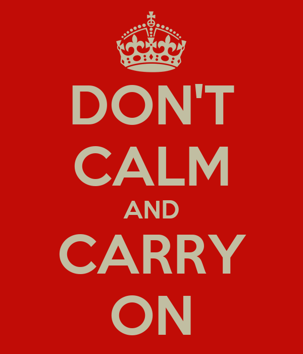 DON'T CALM AND CARRY ON