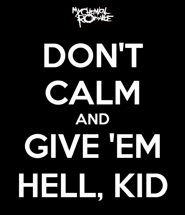 DON'T CALM AND GIVE 'EM HELL, KID