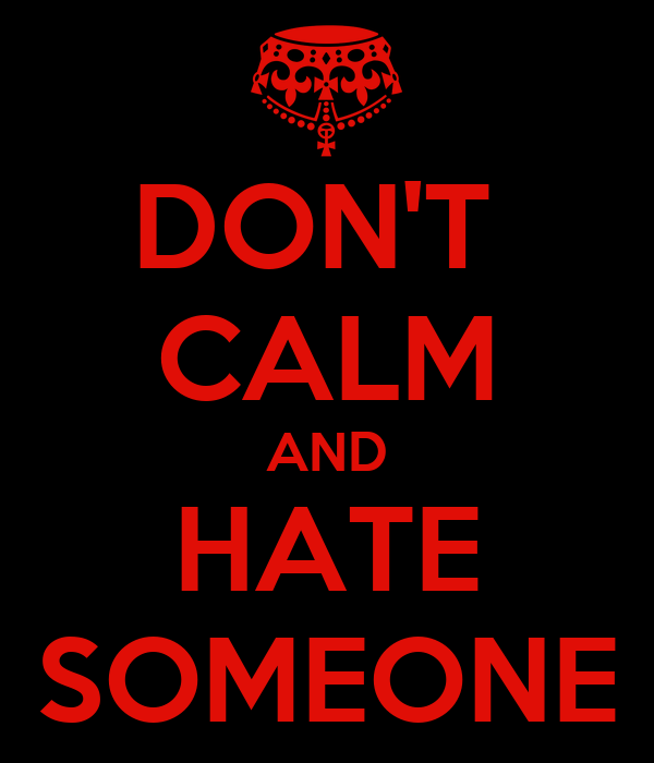 DON'T  CALM AND HATE SOMEONE