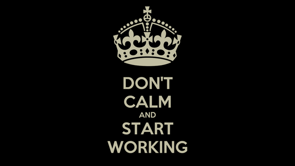DON'T CALM AND START WORKING