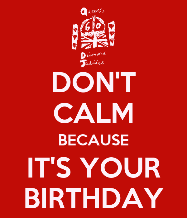 DON'T CALM BECAUSE IT'S YOUR BIRTHDAY