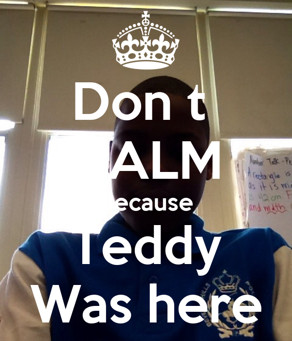 Don t  CALM Because Teddy Was here