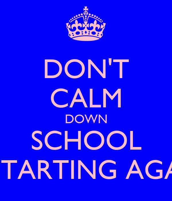 DON'T CALM DOWN SCHOOL IS STARTING AGAIN