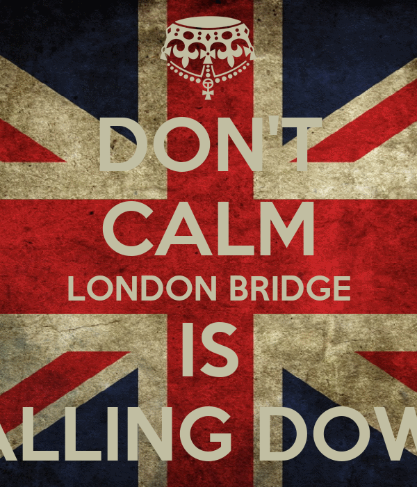 DON'T CALM LONDON BRIDGE IS FALLING DOWN