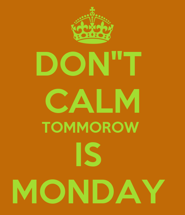 """DON""""T  CALM TOMMOROW  IS  MONDAY"""